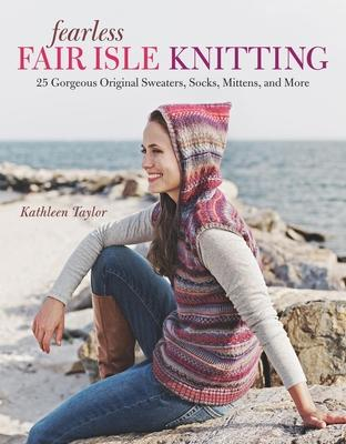 Fearless Fair Isle Knitting: 30 Gorgeous Original Sweaters, Socks, Mittens, and More Cover Image