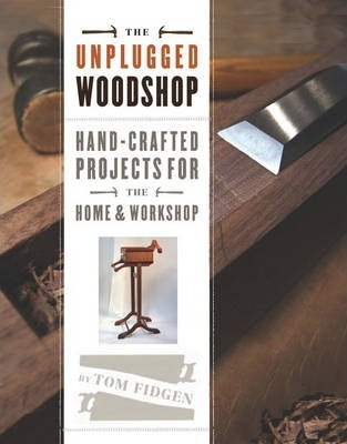 The Unplugged Woodshop : Hand-crafted Projects for the Home and Workshop