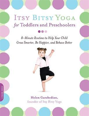 Itsy Bitsy Yoga for Toddlers and Preschoolers : 8-Minute Routines to Help Your Child Grow Smarter, Be Happier, and Behave Better – Helen Garabedian