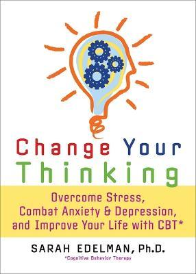 Change Your Thinking : Overcome Stress, Anxiety, and Depression, and Improve Your Life with CBT