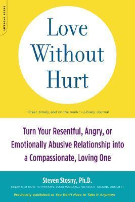 Love Without Hurt : Turn Your Resentful, Angry, or Emotionally Abusive Relationship into a Compassionate, Loving One
