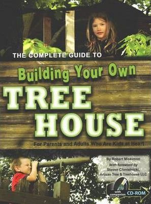 Complete Guide to Building Your Own Tree House : For Parents & Adults Who Are Kids at Heart