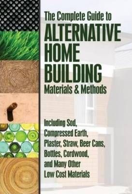 Complete Guide to Alternative Home Building Materials & Methods : Including Sod, Compressed Earth, Plaster Straw, Beer Cans Cordwood & Many Other Low Cost Materials