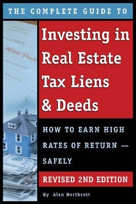 The Complete Guide to Investing in Real Estate Tax Liens & Deeds: How to Earn High Rates of Return -- Safely
