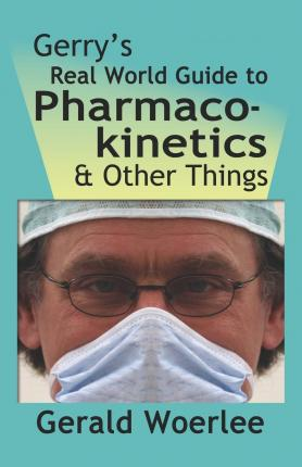 Gerry's Real World Guide to Pharmacokinetics & Other Things - G. M. Woerlee Mbbs Frca