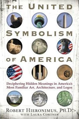 United Symbolism of America  Deciphering Hidden Meanings in America's Most Familiar Art, Architecture, and Logos