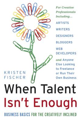 When Talent isn't Enough: Business Basics for the Creatively Inclined: Business Basics for the Creatively Inclined