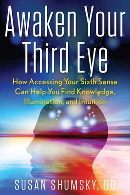 Awaken Your Third Eye : How Accessing Your Sixth Sense Can Help You Find Knowledge, Illumination, and Intuition