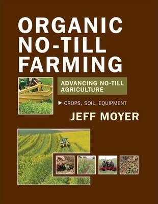 Organic No-Till Farming: Advancing No-Till Agriculture : Crops, Soil, Equipment