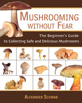 Mushrooming without Fear : The Beginner's Guide to Collecting Safe and Delicious Mushrooms