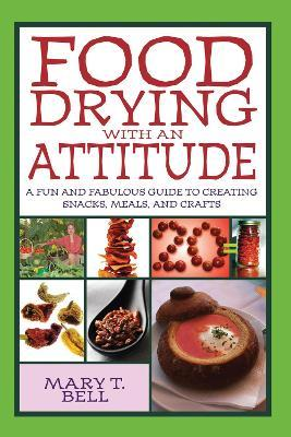 Food Drying with an Attitude : A Fun and Fabulous Guide to Creating Snacks, Meals, and Crafts