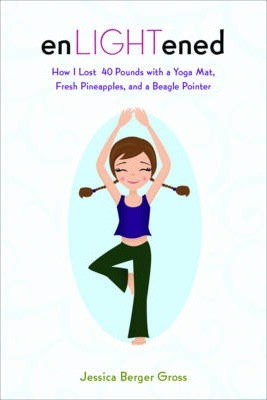 enLIGHTened : How I Lost 40 Pounds with a Yoga Mat, Fresh Pineapples, and a Beagle Pointer – Jessica Berger Gross