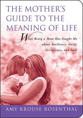 Mother's Guide to the Meaning of Life  What Being a Mom Has Taught Me About Resiliency, Guilt, Acceptance, and Love