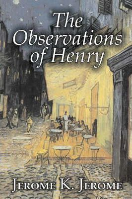 The Observations of Henry by Jerome K. Jerome, Fiction, Classics, Literary, Historical Cover Image