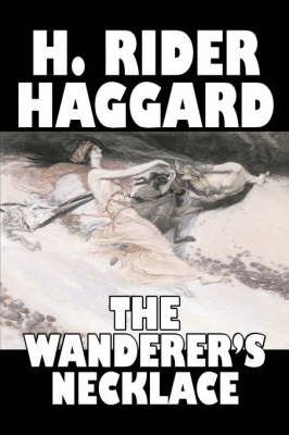 The Wanderer's Necklace by H. Rider Haggard, Fiction, Fantasy, Historical, Action & Adventure, Fairy Tales, Folk Tales, Legends & Mythology Cover Image