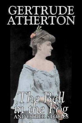 The Bell in the Fog and Other Stories by Gertrude Atherton, Fiction, Fantasy, Classics, Ghost Cover Image
