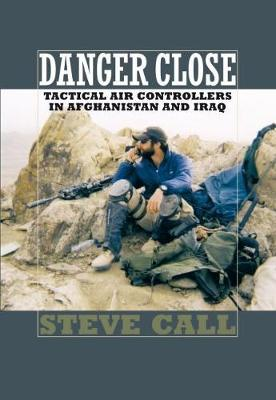 Danger Close : Tactical Air Controllers in Afghanistan and Iraq
