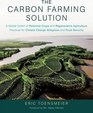The Carbon Farming Solution : A Global Toolkit of Perennial Crops and Regenerative Agriculture Practices for Climate Change Mitigation and Food Security