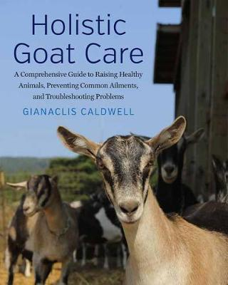 Holistic Goat Care : A Comprehensive Guide to Raising Healthy Animals, Preventing Common Ailments, and Troubleshooting Problems