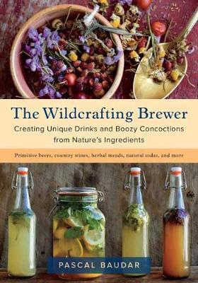 The Wildcrafting Brewer : Creating Unique Drinks and Boozy Concoctions from Nature's Ingredients