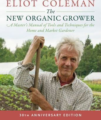 The New Organic Grower: 30th Anniversary Edition : A Master's Manual of Tools and Techniques for the Home and Market Gardener