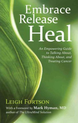 Embrace, Release, Heal: An Empowering Guide to Talking About, Thinking About, and Treating Cancer