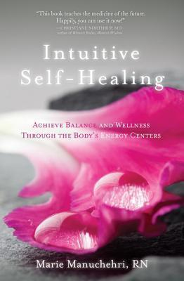 Intuitive Self-Healing : Achieve Balance and Wellness Through the Body's Energy Centers