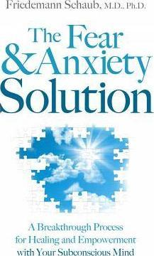 Fear and Anxiety Solution : A Breakthrough Process for Healing and Empowerment with Your Subconscious Mind