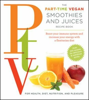 Ptv: Smoothies and Juices : Boost Your Immune System and Increase Your Energy with a Flexitarian Diet