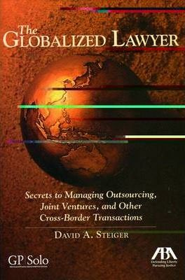 The Globalized Lawyer: Secrets to Managing Outsourcing, Joint Ventures, and Other Cross-border Transactions