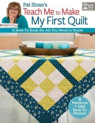 Pat Sloan's Teach Me to Make My First Quilt : A How-To Book for All You Need to Know