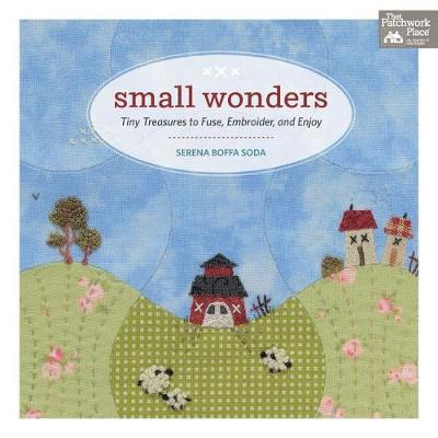 Small Wonders : Tiny Treasures to Fuse, Embroider, and Enjoy