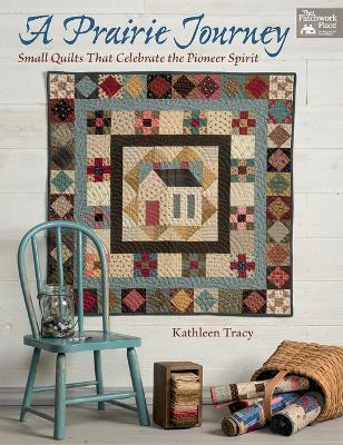 A Prairie Journey : Small Quilts That Celebrate the Pioneer Spirit