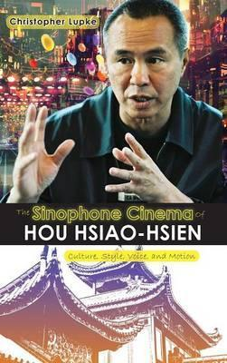 The Sinophone Cinema of Hou Hsiao-Hsien  Culture, Style, Voice, and Motion
