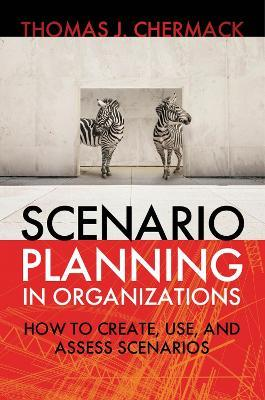 Scenario Planning in Organizations: How to Create, Use, and Assess Scenarios: How to Create, Use, and Assess Scenarios