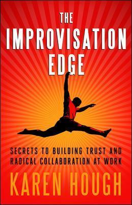 The Improvisation Edge: Secrets to Building Trust and Radical Collaboration at Work: Secrets to Building Trust and Radical Collaboration at Work
