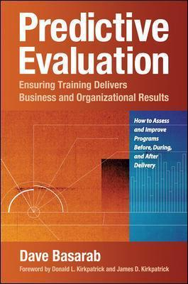 Predictive Evaluation: Ensuring Training Delivers Business and Organizational Results: Ensuring Training Delivers Business and Organizational Results