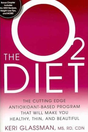 The O2 Diet : The Cutting Edge Antioxidant-Based Program That Will Make You Healthy, Thin, and Beautiful – Keri Glassman