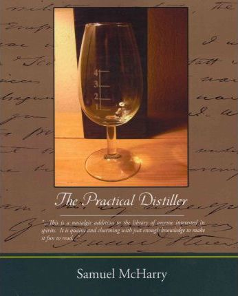 The Practical Distiller : An Introduction to Making Whiskey, Gin, Brandy, Spirits, of Better Quality, and in Larger Quantities, Than Produced by the Present Mode of Distilling, from the Produce of the United States