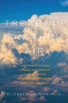 Treading on Thin Air - Atmospheric Physics, Forensic Meteorology, and Climate Change: How Weather Shapes Our Everyday Lives