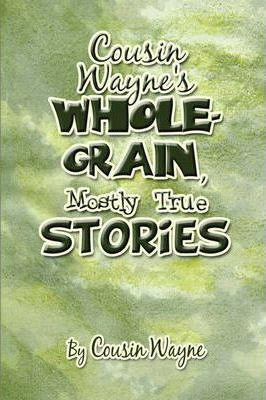 Cousin Wayne's Whole-Grain, Mostly True Stories Cover Image