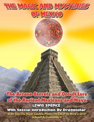 THE Magick And Mysteries Of Mexico: Arcane Secrets and Occult Lore of the ANcient Mexicans and Maya