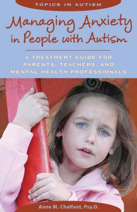 Managing Anxiety in People with Autism : A Treatment Guide for Parents, Teachers & Mental Health Professionals