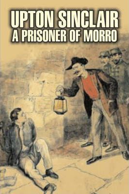 A Prisoner of Morro by Upton Sinclair, Fiction, Literary, Classics Cover Image