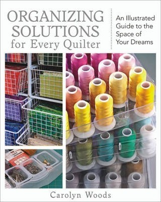 Organizing Solutions For Every Quilter : An Illustrated Guide to the Space of Your Dreams
