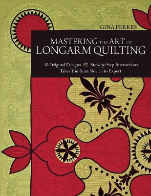 Mastering the Art of Longarm Quilting : 40 Original Designs * Step-by-Step Instructions * Takes You from Novice to Expert