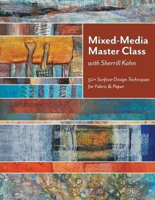 Mixed-Media Master Class with Sherrill Kahn : 50+ Surface-Design Techniques for Fabric & Paper