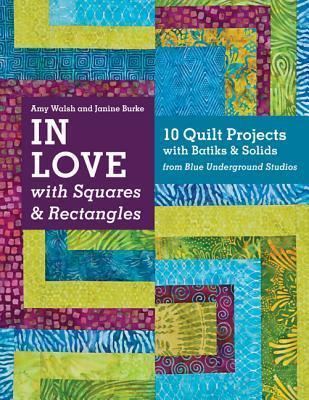 In Love With Squares & Rectangles : 10 Quilt Projects with Batiks & Solids from Blue Underground Studios
