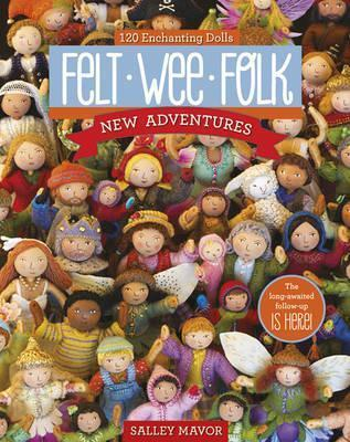 Felt Wee Folk - New Adventures : 120 Enchanting Dolls