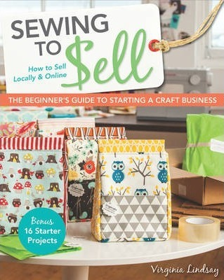 Sewing to Sell : The Beginner's Guide to Starting a Craft Business